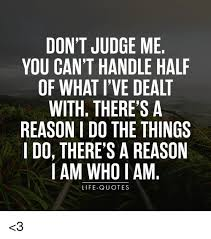 Quotes About Judging Delectable DON'T JUDGE ME YOU CAN'T HANDLE HALF OF WHAT I'VE DEALT WITH THERE'S