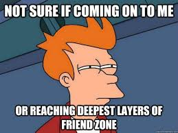 She Says: The Friend Zone is for Loading and Unloading Only - Ask ... via Relatably.com