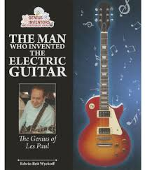 The Man Who Invented the Electric Guitar: The Genius of Les Paul ...