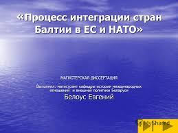 Презентация на тему Процесс интеграции стран Балтии в ЕС и НАТО  1 Процесс интеграции стран Балтии в ЕС и НАТО МАГИСТЕРСКАЯ ДИССЕРТАЦИЯ Выполнил магистрант кафедры истории