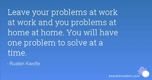 Problem At Work Leave Your Problems At Work At Work And You Problems At Home At Home