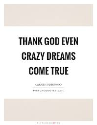 Quotes About Crazy Dreams Best Of Thank God Even Crazy Dreams Come True Picture Quotes