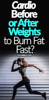 cardio before or after weights to burn fat fast cardio fat and benefit