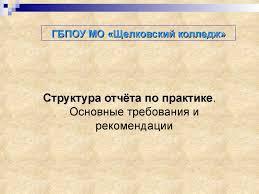 ГБПОУ МО Щелковский колледж Структура отчёта по практике  Структура отчёта по практике практике Основные требования и рекомендации
