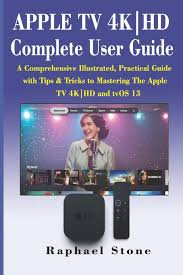 APPLE TV 4K|HD Complete User Guide: A Comprehensive Illustrated, Practical  Guide with Tips & Tricks to Mastering The Apple TV 4K|HD and tvOS 13:  Stone, Raphael: 9781704502038: Amazon.com: Books
