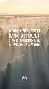 work until your bank account starts looking like a phone number