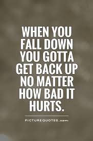 When You Fall Down You Gotta Get Back Up No Matter How Bad Stunning Get Back Up Quotes