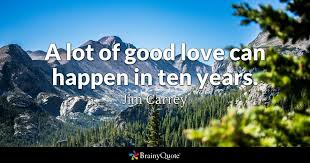 Good Love Quotes Beauteous A Lot Of Good Love Can Happen In Ten Years Jim Carrey BrainyQuote