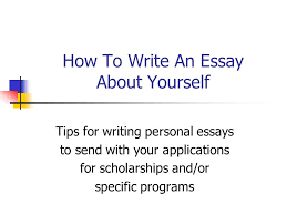 how to write an essay about yourself tips for writing personal  1 how to write an essay about yourself tips for writing personal essays to send your applications for scholarships and or specific programs