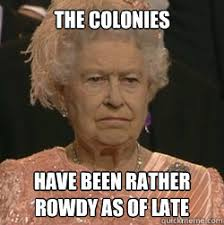 The colonies have been rather rowdy as of late - unimpressed queen ... via Relatably.com