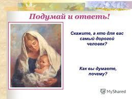 Презентация на тему Сочинение о маме Моя милая мамочка Урок  Скажите а кто для вас самый дорогой человек Как вы думаете почему