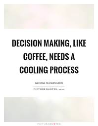 Decision Making Quotes Gorgeous Decision Making Like Coffee Needs A Cooling Process Picture Quotes