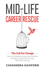 Career Changer Mid Life Career Rescue The Call For Change How To Change Careers Confidently Leave A Job You Hate And Start Living A Life You Love Before Its