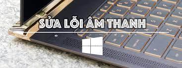 Thủ thuật] Cách khắc phục khi gặp lỗi về âm thanh trên Windows 10