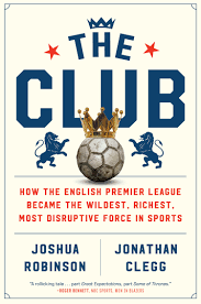 Amazon.com: The Club: How the English Premier League Became the Wildest,  Richest, Most Disruptive Force in Sports (9781328506450): Robinson, Joshua,  Clegg, Jonathan: Books