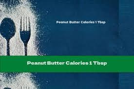 peanut er calories 1 tbsp this