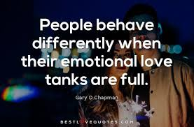 Emotional Love Quotes People behave differently when their emotional love tanks are full 89