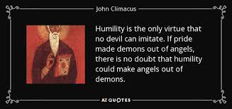 john climacus quote humility is the only virtue that no devil can  humility is the only virtue that no devil can imitate if pride made demons out