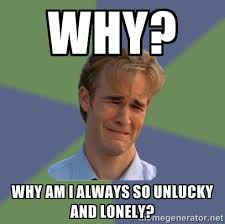 WHY? WHY AM I ALWAYS So unlucky and Lonely? - Sad Face Guy | Meme ... via Relatably.com
