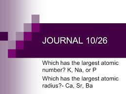 JOURNAL 10/26 Which has the largest atomic number? K, Na, or P ...