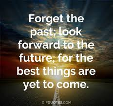 Forget The Past Look Forward To The Future For The Best Things Are Delectable Forget The Past Quotes