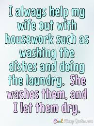 My Wife Quotes Impressive I Always Help My Wife Out With Housework Such As Washing The Dishes
