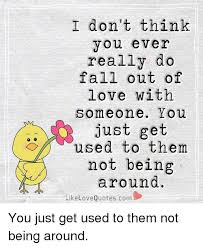 Falling Out Of Love Quotes Custom I Don't Think You Ever Really Do Fall Out Of Love With Someone You