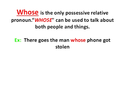 We use whose in relative clauses instead of his/her/their. Relative Pronouns Who Which Whose