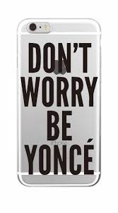 Don T Worry Be Yonce Phone