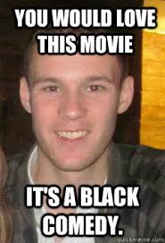 You would love this movie It's a black comedy. - racist chris ... via Relatably.com