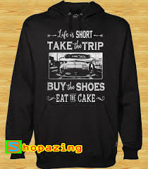 Life Is Too Short Take Trip Buy The Shoes Eat The Cake Hoodie