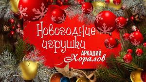 АРКАДИЙ ХОРАЛОВ - <b>НОВОГОДНИЕ</b> ИГРУШКИ (Новый год 2020 ...