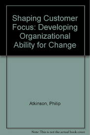 Organizational Ability Shaping Customer Focus Developing Organizational Ability For Change