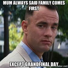 mum always said family comes first except grandfinal day - forrest ... via Relatably.com