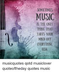 Music Quotes Cool SOMETIMES MUSIC IS THE ONLY THING THAT TAKES YOUR MIND OFF