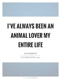 Quotes About Love Amazing I've Always Been An Animal Lover My Entire Life Picture Quotes