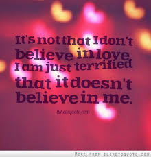 Believe In Love Quotes New It's Not That I Don't Believe In Love I Am Just Terrified That It