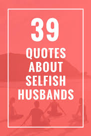 39 Quotes About Selfish Husbands Quotes Selfish Husband Baby