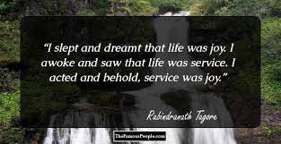 motivational quotes by rabindranath tagore the author of gitanjali i slept and dreamt that life was joy i awoke and saw that life was service i acted and behold service was joy rabindranath tagore