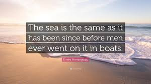 Ernest Hemingway Quote The Sea Is The Same As It Has Been Since