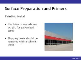 17 slide 17 of 41 surface preparation and primers painting metal use latex or waterborne acrylic for galvanized steel coats should be removed with