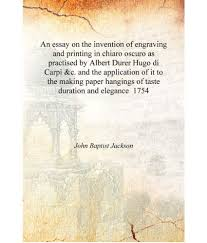 Essay About Invention An Essay On The Invention Of Engraving And Printing In Chiaro Oscuro As Practised By Albert Durer Hugo Di Carpi C And The Ap