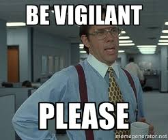 be vigilant please - Bill Lumbergh Office Space | Meme Generator via Relatably.com