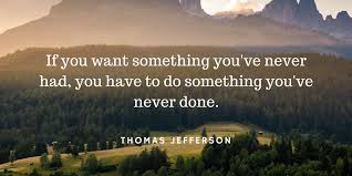 Image result for If you want something you've never had, you have to do something you've never done.