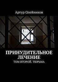 <b>Артур Олейников</b>, <b>Принудительное лечение</b>. Том второй. Тюрьма