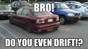 BRO! Do you even drift!? - Ricer Rob - quickmeme via Relatably.com