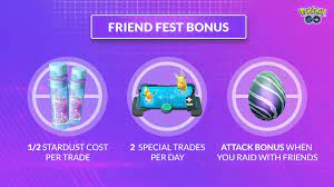 Pokémon GO - Happy Friend Fest, Trainers! Remember to enjoy these bonuses!  🤝 1/2 Stardust trade cost 🤝 Two Special Trades per day 🤝 An attack boost  when you raid with friends