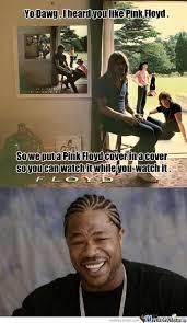 Yo Dawg I Heard You Like Pink Floyd. by matness - Meme Center via Relatably.com