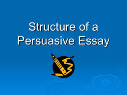 structure of a persuasive essay structure of a persuasive essay