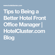 tips to being a better hotel front office manager hotelcer com blog
